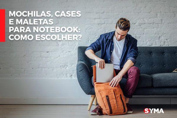 Mochilas, cases e maletas para notebook: Como escolher?