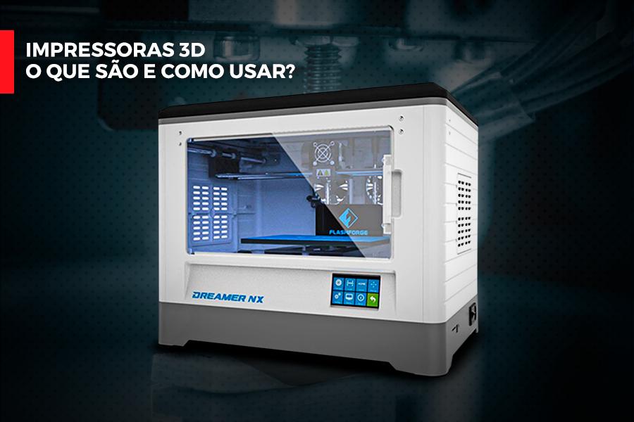 Impressoras 3D – o que são e como usar?